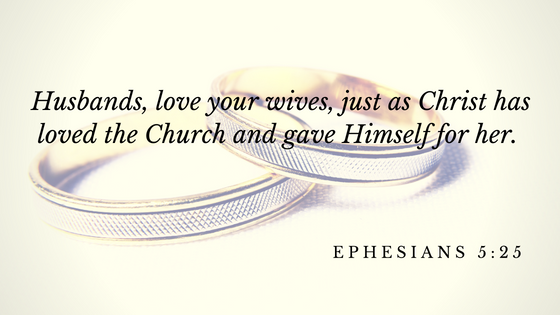 Husbands, love your wives, just as Christ has loved the Church and gave Himself for her.