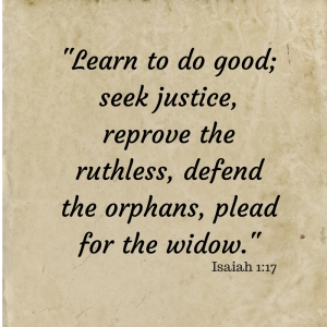 Learn to do good; seek justice, reprove the ruthless, defend the orphans, plead for the widow.
