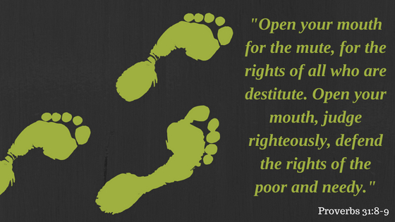 Open your mouth for the mute, for the rights of all who are destitute. Open your mouth, judge righteously, defend the rights of the poor and needy.d subheading